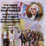 To the Immortal Name and Memory of George Washington - The United States Army Corps of Engineers and the Construction of the Washington Monument, Louis Torres
