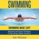 Swimming: Swimming Made Easy: Beginning and Expert Strategies For Becoming A Better Swimmer, Ace McCloud
