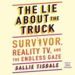 The Lie About the Truck Survivor, Reality TV, and the Endless Gaze, Sallie Tisdale