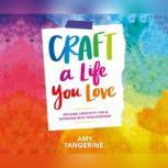 Craft a Life You Love Infusing Creativity, Fun & Intention into Your Everyday, Amy Tangerine