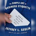 The Simple Art of Business Etiquette How to Rise to the Top by Playing Nice, Jeffrey L. Seglin