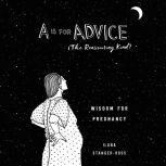 A Is for Advice (The Reassuring Kind) Wisdom for Pregnancy, Ilana Stanger-Ross