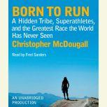 Born to Run A Hidden Tribe, Superathletes, and the Greatest Race the World Has Never Seen, Christopher McDougall