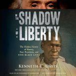 In the Shadow of Liberty The Hidden History of Slavery, Four Presidents, and Five Black Lives, Kenneth C. Davis