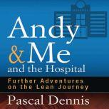 Andy & Me and the Hospital Further Adventures on the Lean Journey, Pascal Dennis