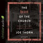 The Heart of the Church The Gospel's History, Message, and Meaning, Joe Thorn