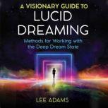A Visionary Guide to Lucid Dreaming Methods for Working with the Deep Dream State, Lee Adams