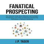 Fanatical Prospecting: The Ultimate Guide About Effective and Confident Prospecting, Learn How to Build Your Prospecting Techniques in Network Marketing , J.P. Taser