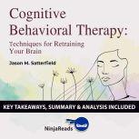 Summary: Cognitive Behavioral Therapy Techniques for Retraining Your Brain by Jason M. Satterfield & The Great Courses: Key Takeaways, Summary & Analysis Included, Ninja Reads