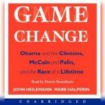 Game Change Obama and the Clintons, McCain and Palin, and the Race of a Lifetime, John Heilemann