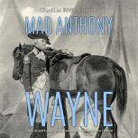 Mad Anthony Wayne: The Life and Legacy of the Famous Revolutionary War General, Charles River Editors