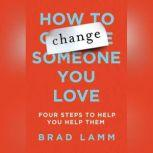 How to Change Someone You Love Four Steps to Help You Help Them, Brad Lamm