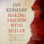 Making Friends with Hitler Lord Londonderry, the Nazis, and the Road to World War II, Ian Kershaw