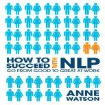 How to Succeed with NLP Go from Good to Great at Work, Anne Watson