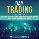 DAY TRADING FOR BEGINNERS A Step by Step Guide to Start Making Money with Day Trading, Swing Trading and Algorithmic Trading, Michael Bateman