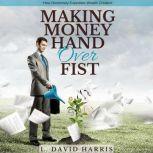 Making Money Hand Over Fist: How Generosity Expedites Wealth Creation, L. David Harris