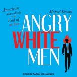 Angry White Men American Masculinity at the End of an Era, Michael Kimmel