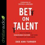 Bet on Talent How to Create a Remarkable Culture That Wins the Hearts of Customers, Dee Ann Turner