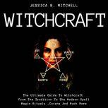 Witchcraft  The Ultimate Guide To Witchcraft , From The Tradition To The Modern Spell,Magic Rituals ,Covens And Much More, Jessica B. Mitchell
