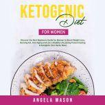 Ketogenic Diet for Women: Discover the Best Beginners Guide for Women to Boost Weight Loss, Burning Fat, Anti-Aging and Live a Healthy Life; Using Proven Fasting & Ketogenic Diet Hacks Now!, Angela Mason