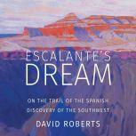 Escalante's Dream On the Trail of the Spanish Discovery of the Southwest, David Roberts