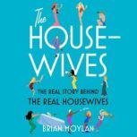 The Housewives The Real Story Behind the Real Housewives, Brian Moylan