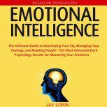 Emotional Intelligence:  The Ultimate Guide to Developing Your EQ, Managing Your Feelings, and Reading People– The Most Advanced Dark Psychology Secrets for Mastering Your Emotions, Jay Lorin