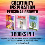 Creativity: Inspiration: Personal Growth: 3 Books in 1: Harness Your Creative Genius, Become Powerfully Inspired & Discover Your Own Path To Fulfillment In Life, Ace McCloud