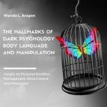 The Hallmarks of Dark Psychology, Body Language, and Manipulation Insight on Personal Emotion Management, Mind Control and Persuasion, Wanda L Aragon