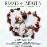 Roots of Empathy Changing the World Child by Child, Mary Gordon