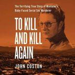 To Kill and Kill Again The Terrifying True Story of Montana's Baby-Faced Serial Sex Murderer, John Coston