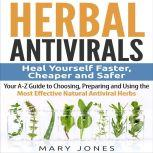 Herbal Antivirals: Heal Yourself Faster, Cheaper and Safer - Your A-Z Guide to Choosing, Preparing and Using the Most Effective Natural Antiviral Herbs, Mary Jones
