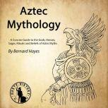 Aztec Mythology A Concise Guide to the Gods, Heroes, Sagas, Rituals and Beliefs of Aztec Myths, Bernard Hayes