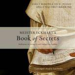 Meister Eckhart's Book of Secrets Meditations on Letting Go and Finding True Freedom, Jon M. Sweeney