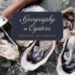 A Geography of Oysters The Connoisseur's Guide to Oyster Eating in North America, Rowan Jacobsen