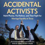 Accidental Activists Mark Phariss, Vic Holmes, and Their Fight for Marriage Equality in Texas, David Collins