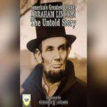 America's Greatest Leader; Abraham Lincoln; The Untold Story