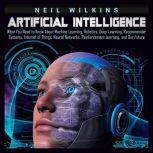 Artificial Intelligence: What You Need to Know About Machine Learning, Robotics, Deep Learning, Recommender Systems, Internet of Things, Neural Networks, Reinforcement Learning, and Our Future, Neil Wilkins