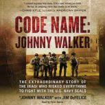 Code Name: Johnny Walker The Extraordinary Story of the Iraqi Who Risked Everything to Fight with the U.S. Navy SEALs, Johnny Walker