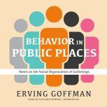 Behavior in Public Places Notes on the Social Organization of Gatherings, Erving Goffman