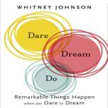 Dare, Dream, Do Remarkable Things Happen When You Dare to Dream, Whitney Johnson