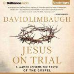 Jesus on Trial A Lawyer Affirms the Truth of the Gospel, David Limbaugh
