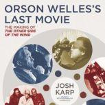 Orson Welless Last Movie The Making of The Other Side of the Wind, Josh Karp