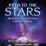 Path to the Stars My Journey from Girl Scout to Rocket Scientist, Sylvia Acevedo