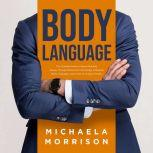 BODY LANGUAGE: The Ultimate Guide to Speed Reading People Through Behavioral Psychology, Analyzing Body Language. Learn How to Analyze People, Michaela Morrison