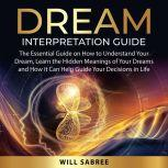 Dream Interpretation Guide The Essential Guide on How to Understand Your Dream, Learn the Hidden Meanings of Your Dreams and How it Can Help Guide Your Decisions in Life