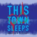 This Town Sleeps A Novel, Dennis E. Staples