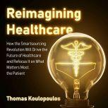 Reimagining Healthcare How the Smartsourcing Revolution Will Drive the Future of Healthcare and Refocus It on What Matters Most, the Patient, Thomas Koulopoulos