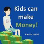 Kids can make Money!: Teaching kids about Money, Tony R. Smith
