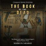 Book of the Dead, The: The History and Legacy of Ancient Egypt's Famous Funerary Texts, Charles River Editors